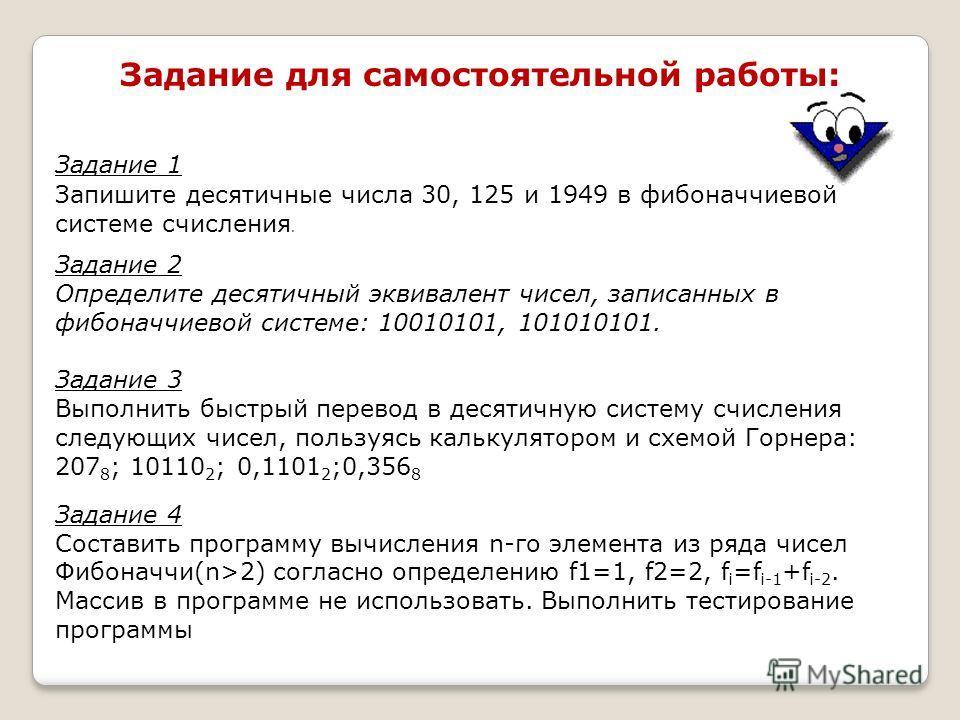 Задание для самостоятельной работы: Задание 1 Запишите десятичные числа 30, 125 и 1949 в фибоначчиевой системе счисления. Задание 2 Определите десятичный эквивалент чисел, записанных в фибоначчиевой системе: 10010101, 101010101. Задание 3 Выполнить б