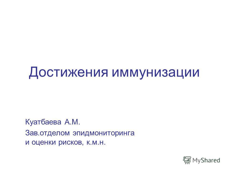 Достижения иммунизации Куатбаева А.М. Зав.отделом эпидмониторинга и оценки рисков, к.м.н.