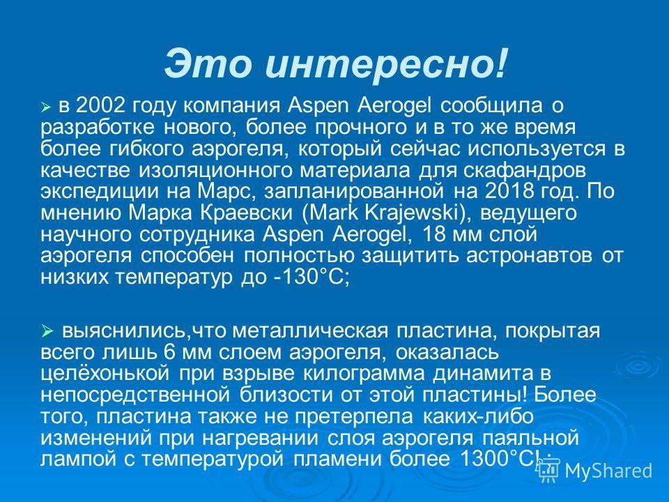 Это интересно! в 2002 году компания Aspen Aerogel сообщила о разработке нового, более прочного и в то же время более гибкого аэрогеля, который сейчас используется в качестве изоляционного материала для скафандров экспедиции на Марс, запланированной н