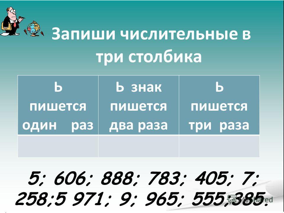 Запиши числительные в три столбика Ь пишется один раз Ь знак пишется два раза Ь пишется три раза 5; 606; 888; 783; 405; 7; 258;5 971; 9; 965; 555;385. ;
