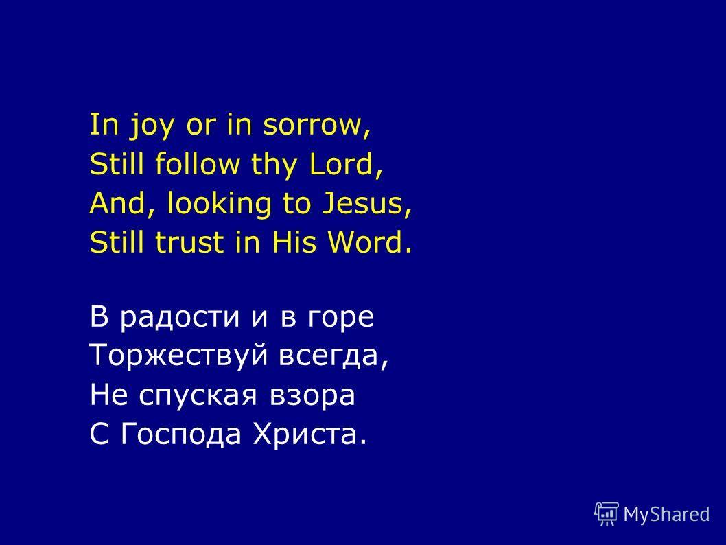 In joy or in sorrow, Still follow thy Lord, And, looking to Jesus, Still trust in His Word. В радости и в горе Торжествуй всегда, Не спуская взора С Господа Христа.