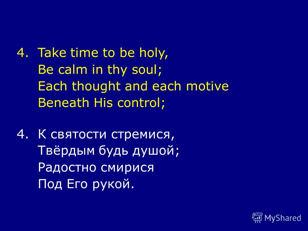 4.Take time to be holy, Be calm in thy soul; Each thought and each motive Beneath His control; 4.К святости стремися, Твёрдым будь душой; Радостно смирися Под Его рукой.