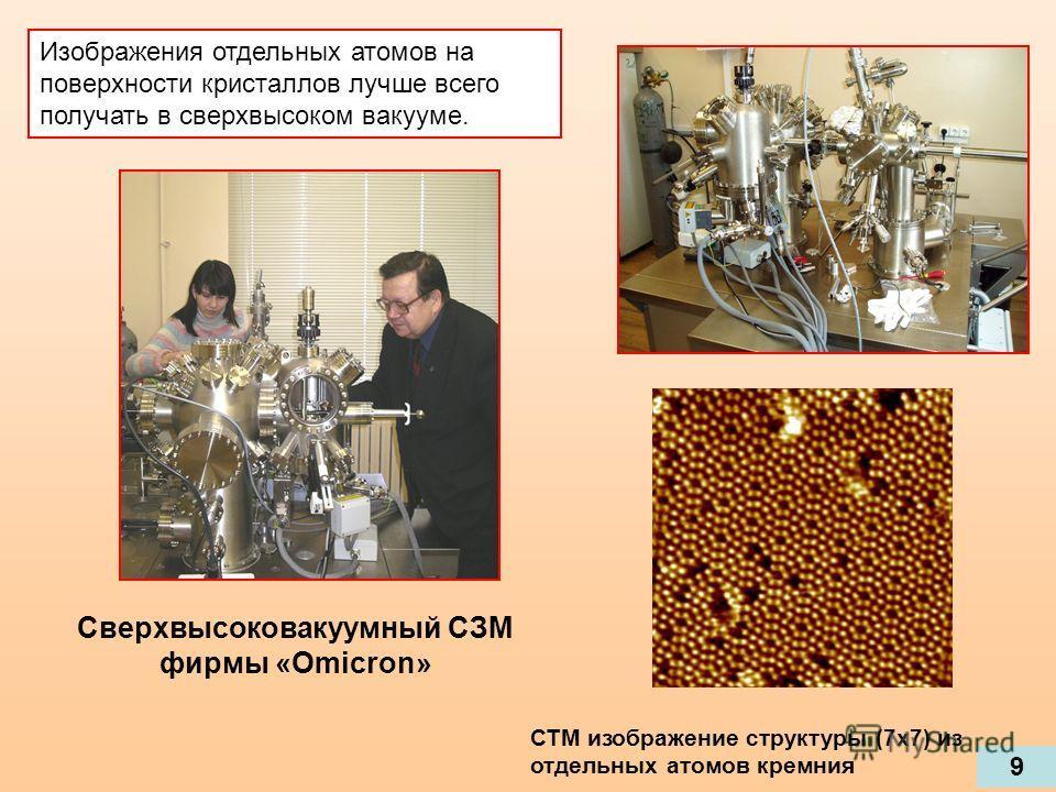 Сверхвысоковакуумный СЗМ фирмы «Omicron» СТМ изображение структуры (7х7) из отдельных атомов кремния Изображения отдельных атомов на поверхности кристаллов лучше всего получать в сверхвысоком вакууме. 9