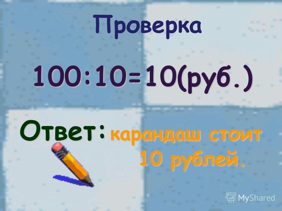 Проверка 100:10=10(руб.) Ответ: карандаш стоит 10 рублей. 10 рублей.