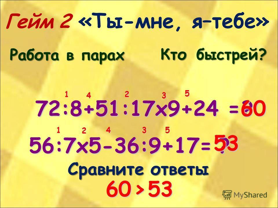 Гейм 2 «Ты-мне, я–тебе» Работа в парах Ктобыстрей? Кто быстрей? 72:8+51:17х9+24 = 56:7х5-36:9+17= Сравните ответы 12 3 4 5 1 2 3 4 5 ?60 ? 53 60>53 60 > 53