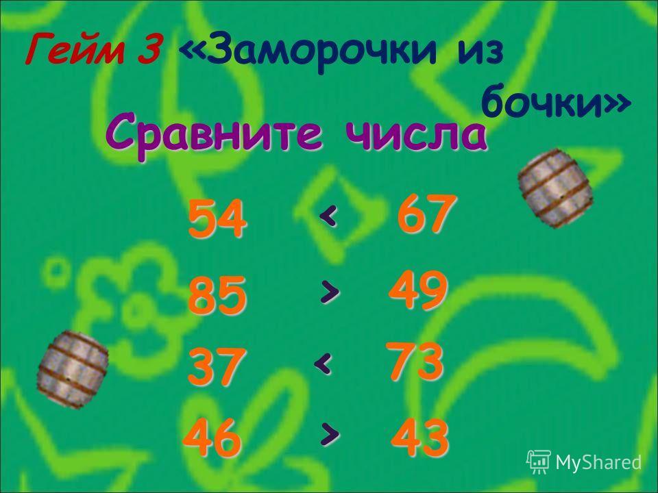 Гейм 3 «Заморочки из бочки» Сравните числа 54 67 85 49 37 73 4643 < > >