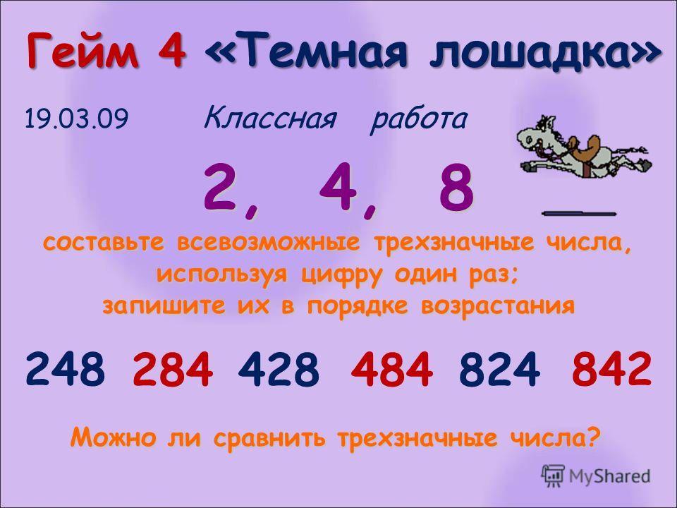 Гейм 4 «Темная лошадка» Гейм 4 «Темная лошадка» 19.03.09 Классная работа 2, 4, 8 составьте всевозможные трехзначные числа, используя цифру один раз; запишите их в порядке возрастания 248 284428484824 842 Можно ли сравнить трехзначные числа?