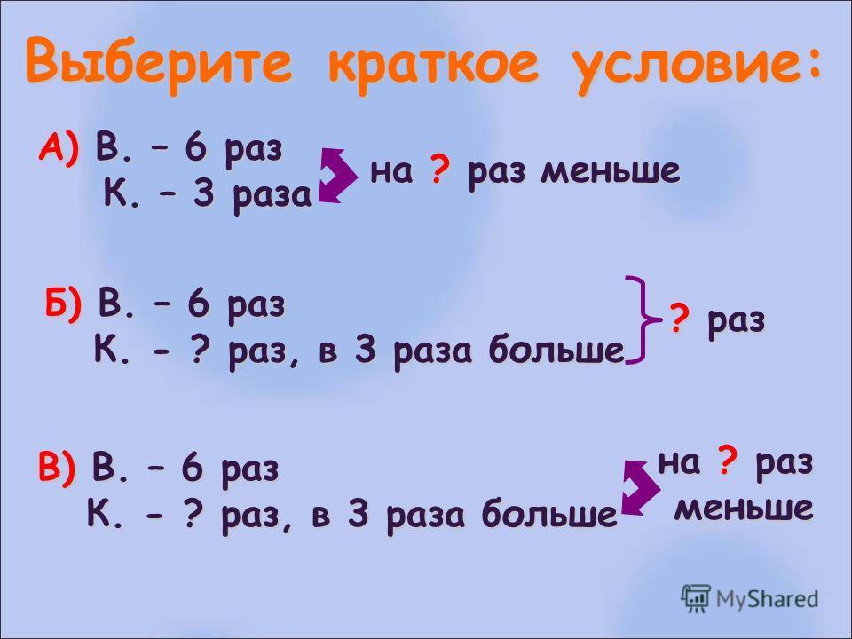 Выберите краткое условие: А) В. – 6 раз К. – 3 раза К. – 3 раза на ? раз меньше Б) В. – 6 раз К. - ? раз, в 3 раза больше К. - ? раз, в 3 раза больше ? раз на ? раз меньше меньше В) В. – 6 раз К. - ? раз, в 3 раза больше К. - ? раз, в 3 раза больше