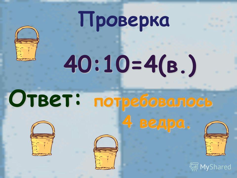 40:10=4(в.) Ответ: потребовалось 4 ведра. 4 ведра. Проверка