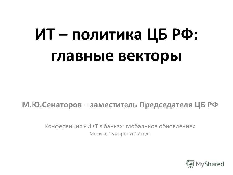 ИТ – политика ЦБ РФ: главные векторы М.Ю.Сенаторов – заместитель Председателя ЦБ РФ Конференция «ИКТ в банках: глобальное обновление» Москва, 15 марта 2012 года
