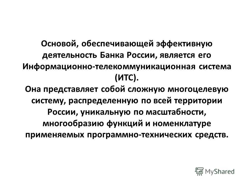 Основой, обеспечивающей эффективную деятельность Банка России, является его Информационно-телекоммуникационная система (ИТС). Она представляет собой сложную многоцелевую систему, распределенную по всей территории России, уникальную по масштабности, м