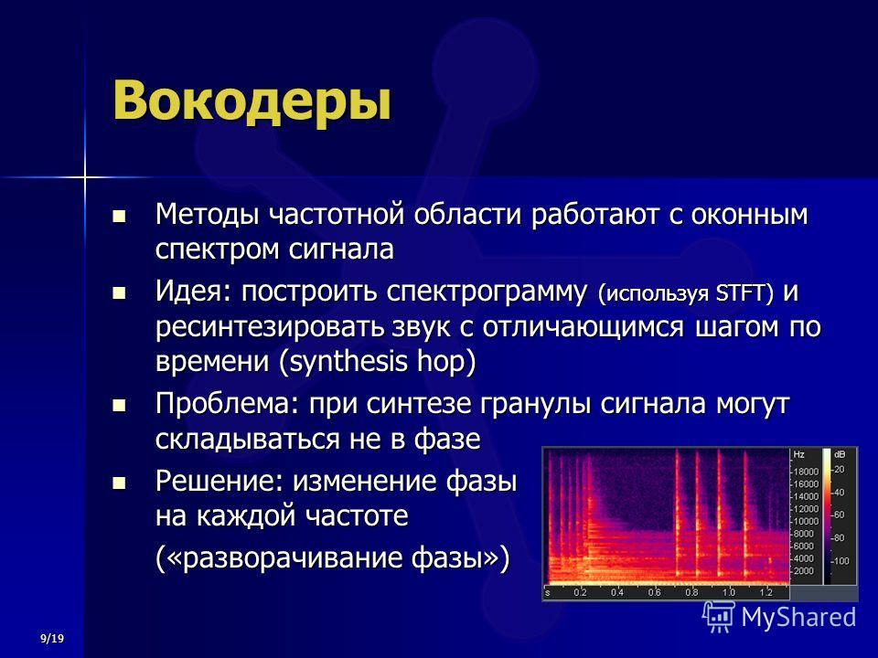 9/19 Вокодеры Методы частотной области работают с оконным спектром сигнала Методы частотной области работают с оконным спектром сигнала Идея: построить спектрограмму (используя STFT) и ресинтезировать звук с отличающимся шагом по времени (synthesis h