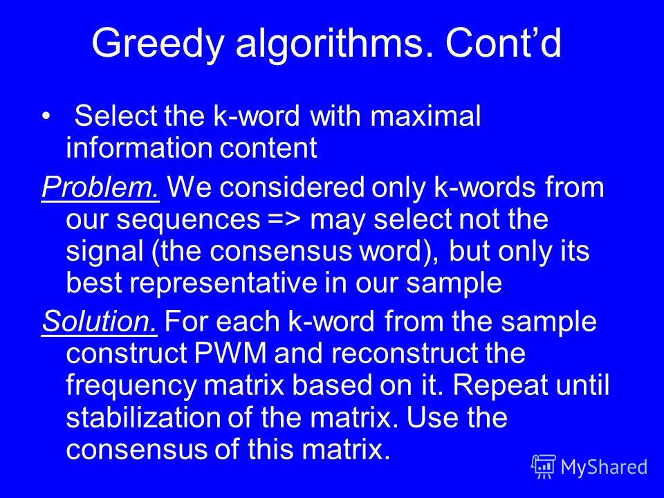 Greedy algorithms. Contd Select the k-word with maximal information content Problem. We considered only k-words from our sequences => may select not the signal (the consensus word), but only its best representative in our sample Solution. For each k-