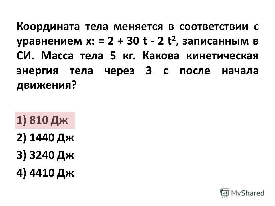 Координата тела меняется в соответствии с уравнением x: = 2 + 30 t - 2 t 2, записанным в СИ. Масса тела 5 кг. Какова кинетическая энергия тела через 3 с после начала движения? 1) 810 Дж 2) 1440 Дж 3) 3240 Дж 4) 4410 Дж