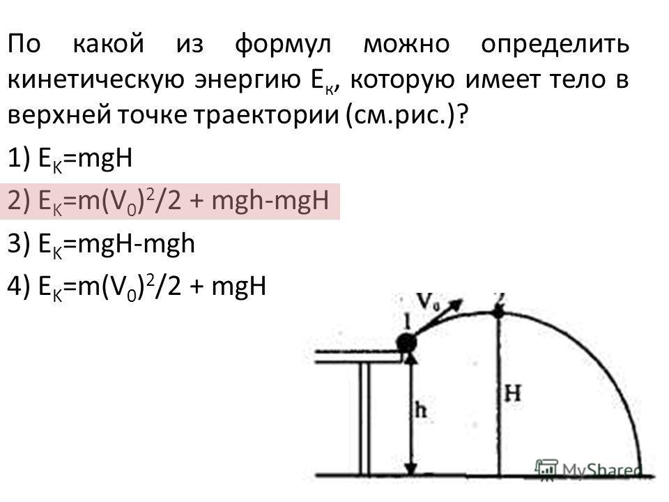 По какой из формул можно определить кинетическую энергию Е к, которую имеет тело в верхней точке траектории (см.рис.)? 1) E K =mgH 2) E K =m(V 0 ) 2 /2 + mgh-mgH 3) E K =mgH-mgh 4) E K =m(V 0 ) 2 /2 + mgH