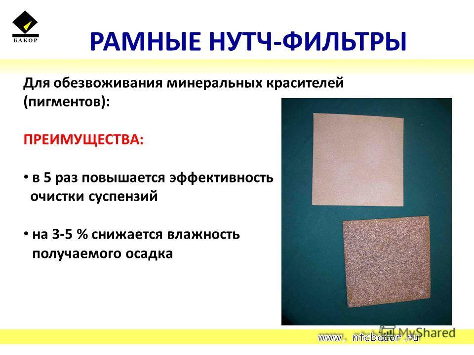РАМНЫЕ НУТЧ-ФИЛЬТРЫ Для обезвоживания минеральных красителей (пигментов): ПРЕИМУЩЕСТВА: в 5 раз повышается эффективность очистки суспензий на 3-5 % снижается влажность получаемого осадка