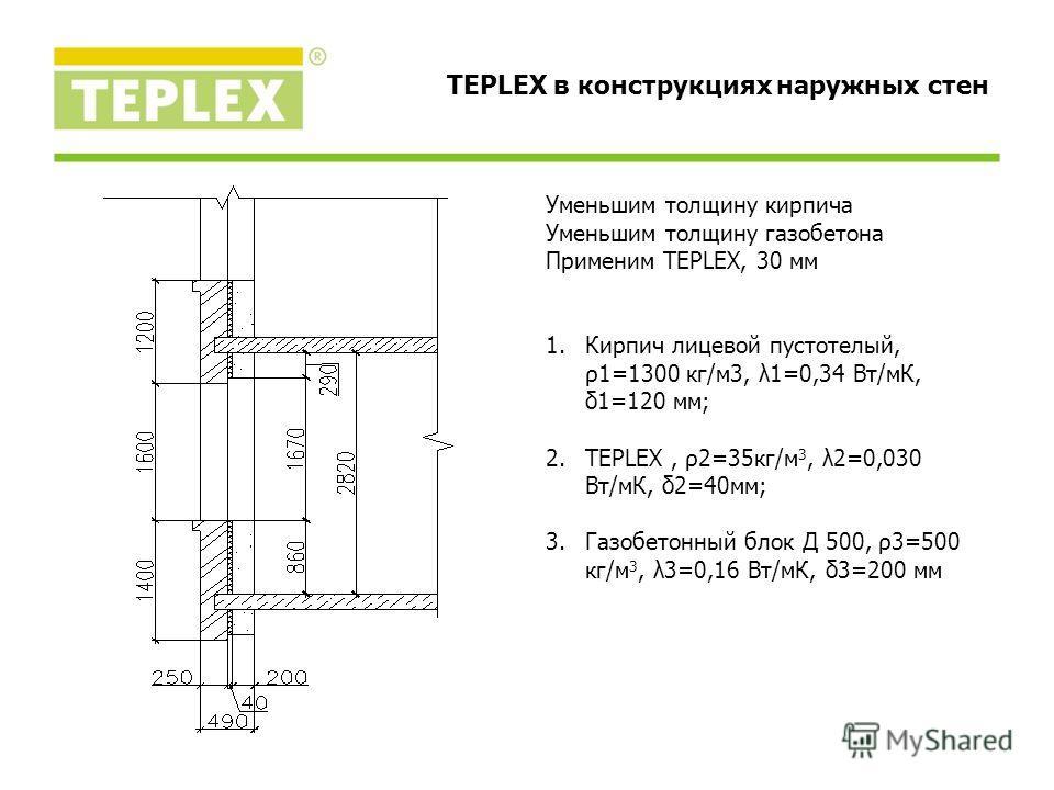 Уменьшим толщину кирпича Уменьшим толщину газобетона Применим TEPLEX, 30 мм 1.Кирпич лицевой пустотелый, ρ1=1300 кг/м3, λ1=0,34 Вт/мК, δ1=120 мм; 2.TEPLEX, ρ2=35кг/м 3, λ2=0,030 Вт/мК, δ2=40мм; 3.Газобетонный блок Д 500, ρ3=500 кг/м 3, λ3=0,16 Вт/мК,