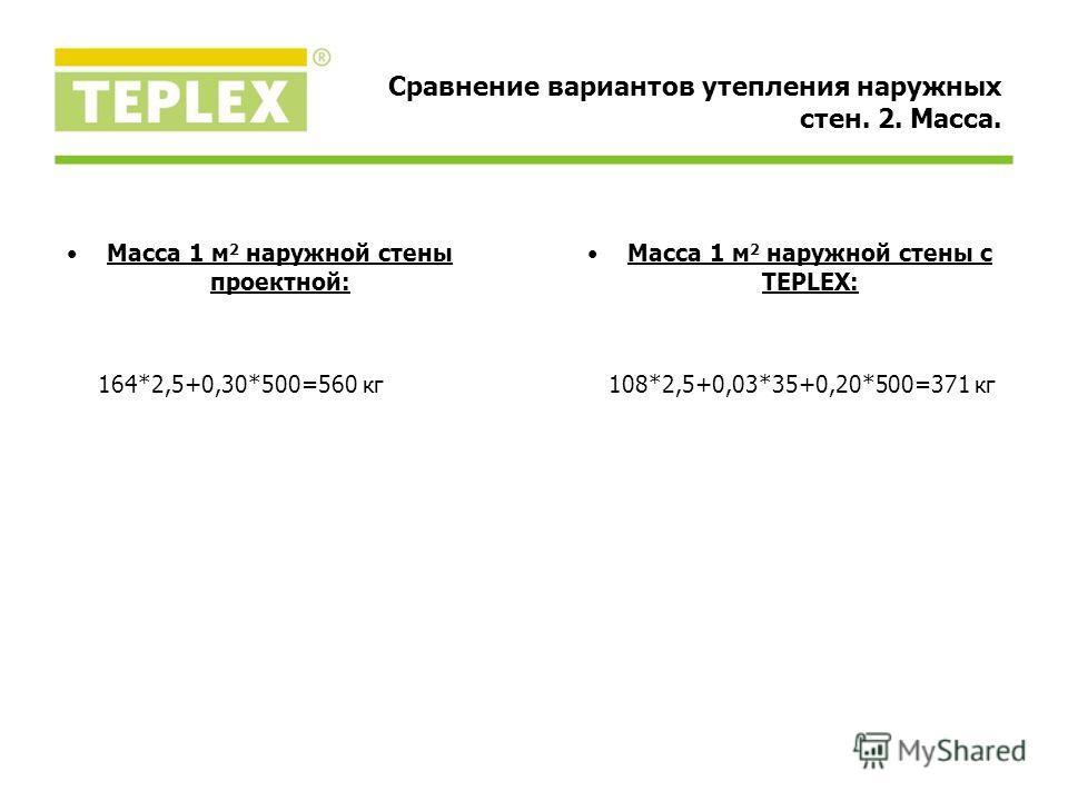 Масса 1 м 2 наружной стены проектной: 164*2,5+0,30*500=560 кг Масса 1 м 2 наружной стены с TEPLEX: 108*2,5+0,03*35+0,20*500=371 кг Сравнение вариантов утепления наружных стен. 2. Масса.