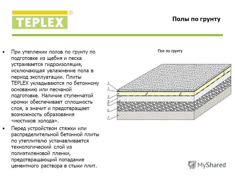 При утеплении полов по грунту по подготовке из щебня и песка устраивается гидроизоляция, исключающая увлажнение пола в период эксплуатации. Плиты TEPLEX укладываются по бетонному основанию или песчаной подготовке. Наличие ступенчатой кромки обеспечив