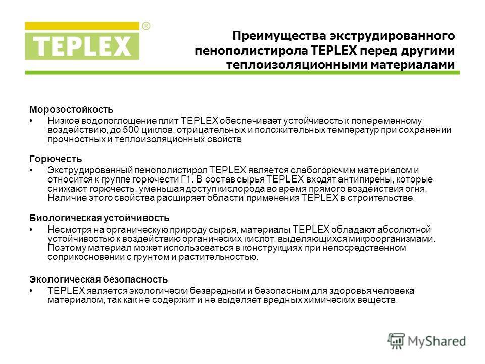 Морозостойкость Низкое водопоглощение плит TEPLEX обеспечивает устойчивость к попеременному воздействию, до 500 циклов, отрицательных и положительных температур при сохранении прочностных и теплоизоляционных свойств Горючесть Экструдированный пенопол