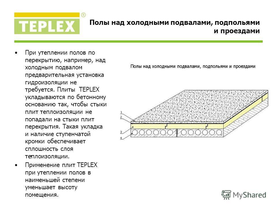 При утеплении полов по перекрытию, например, над холодным подвалом предварительная установка гидроизоляции не требуется. Плиты TEPLEX укладываются по бетонному основанию так, чтобы стыки плит теплоизоляции не попадали на стыки плит перекрытия. Такая