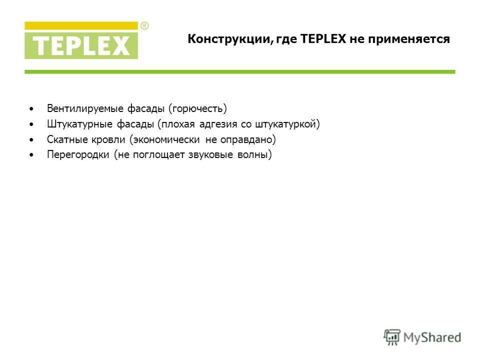 Вентилируемые фасады (горючесть) Штукатурные фасады (плохая адгезия со штукатуркой) Скатные кровли (экономически не оправдано) Перегородки (не поглощает звуковые волны) Конструкции, где TEPLEX не применяется