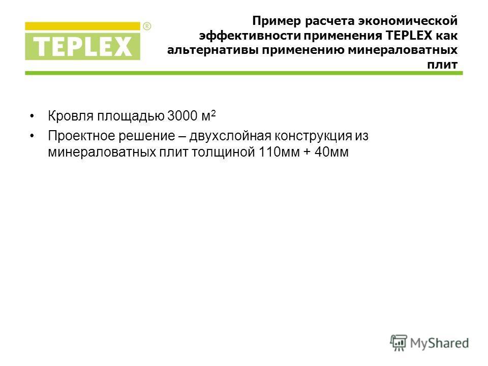 Кровля площадью 3000 м 2 Проектное решение – двухслойная конструкция из минераловатных плит толщиной 110мм + 40мм Пример расчета экономической эффективности применения TEPLEX как альтернативы применению минераловатных плит