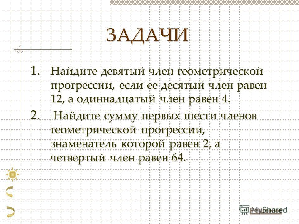 ЗАДАЧИ 1. Найдите девятый член геометрической прогрессии, если ее десятый член равен 12, а одиннадцатый член равен 4. 2. Найдите сумму первых шести членов геометрической прогрессии, знаменатель которой равен 2, а четвертый член равен 64. Решение