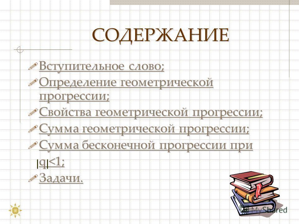 СОДЕРЖАНИЕ СОДЕРЖАНИЕ Вступительное слово; Вступительное слово; Вступительное слово; Вступительное слово; Определение геометрической прогрессии; Определение геометрической прогрессии; Определение геометрической прогрессии; Определение геометрической