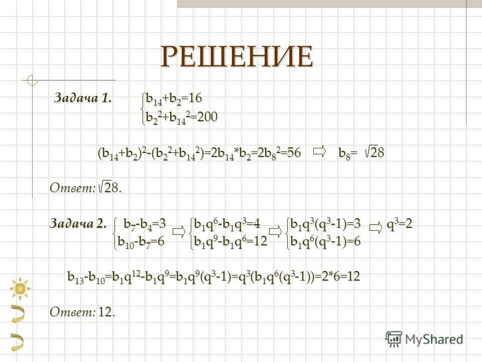 РЕШЕНИЕ Задача 1. b 14 +b 2 =16 Задача 1. b 14 +b 2 =16 b 2 2 +b 14 2 =200 (b 14 +b 2 ) 2 -(b 2 2 +b 14 2 )=2b 14 *b 2 =2b 8 2 =56b 8 = 28 Ответ: 28. Задача 2. b 7 -b 4 =3b 1 q 6 -b 1 q 3 =4b 1 q 3 (q 3 -1)=3q 3 =2 b 10 -b 7 =6b 1 q 9 -b 1 q 6 =12b 1