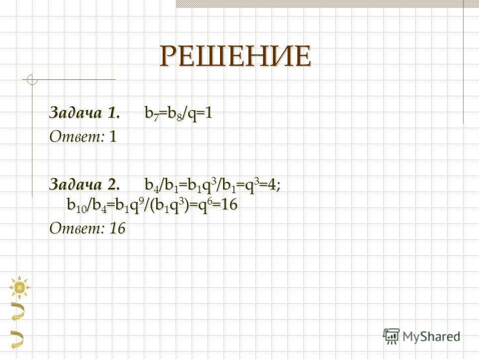 РЕШЕНИЕ Задача 1. b 7 =b 8 /q=1 Ответ: 1 Задача 2. b 4 /b 1 =b 1 q 3 /b 1 =q 3 =4; b 10 /b 4 =b 1 q 9 /(b 1 q 3 )=q 6 =16 Ответ: 16