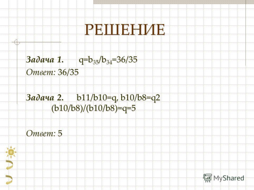 РЕШЕНИЕ Задача 1. q=b 35 /b 34 =36/35 Ответ: 36/35 Задача 2. b11/b10=q, b10/b8=q2 (b10/b8)/(b10/b8)=q=5 Ответ: 5