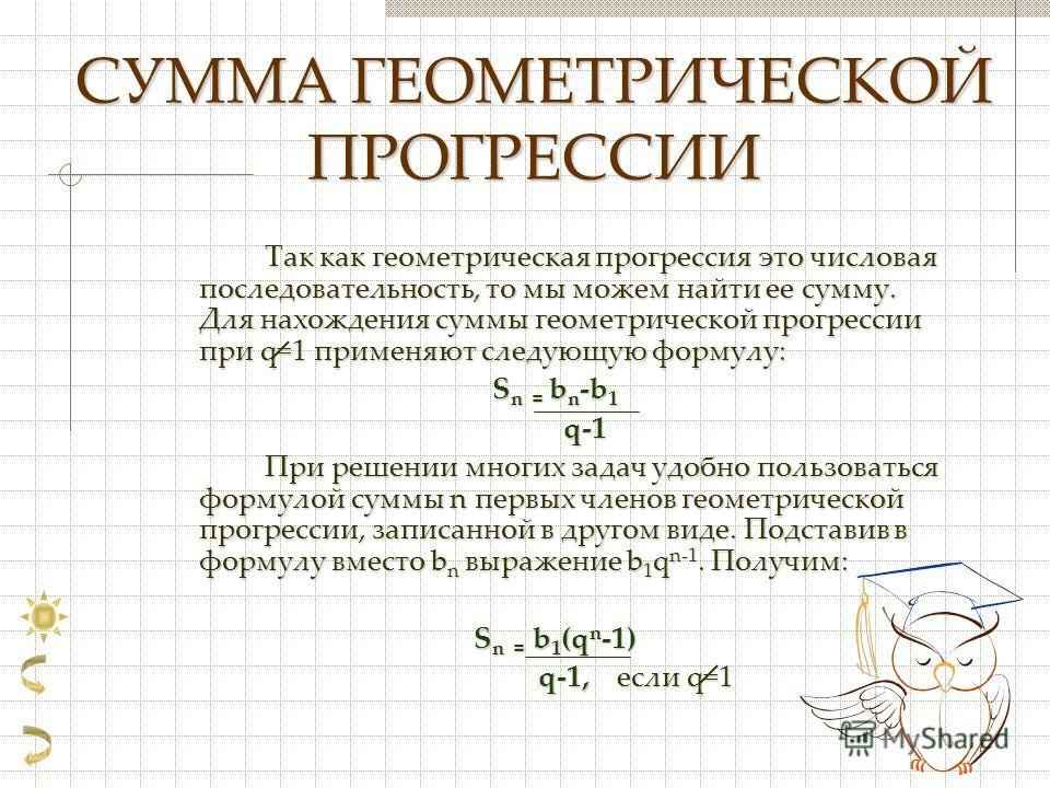 СУММА ГЕОМЕТРИЧЕСКОЙ ПРОГРЕССИИ Так как геометрическая прогрессия это числовая последовательность, то мы можем найти ее сумму. Для нахождения суммы геометрической прогрессии при q=1 применяют следующую формулу: S n = b n -b 1 q-1 q-1 При решении мног