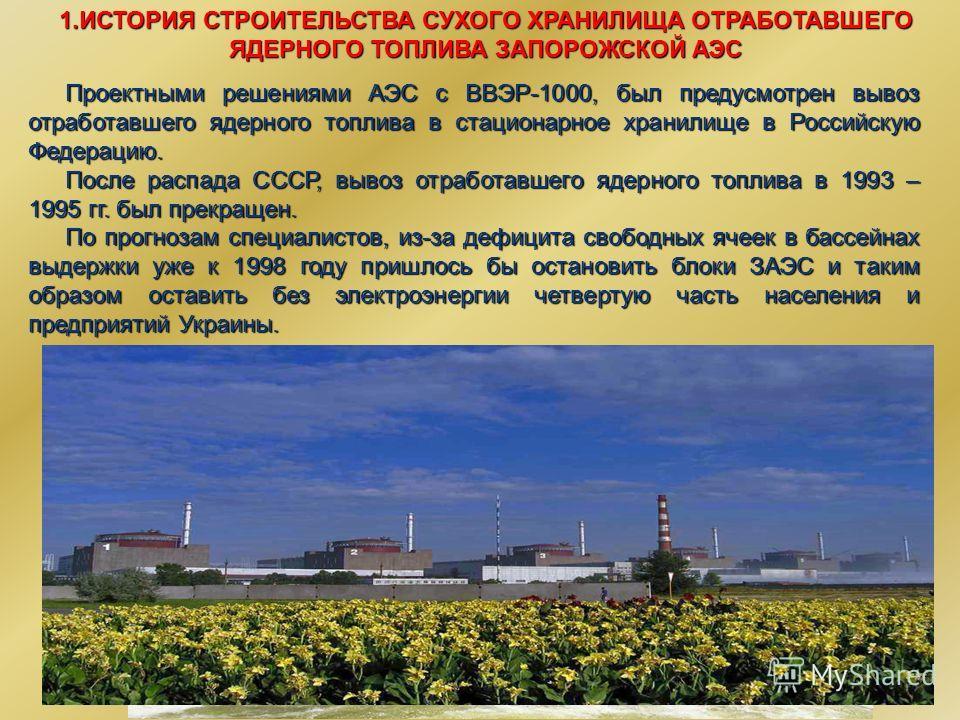 2 1.ИСТОРИЯ СТРОИТЕЛЬСТВА СУХОГО ХРАНИЛИЩА ОТРАБОТАВШЕГО ЯДЕРНОГО ТОПЛИВА ЗАПОРОЖСКОЙ АЭС Проектными решениями АЭС с ВВЭР-1000, был предусмотрен вывоз отработавшего ядерного топлива в стационарное хранилище в Российскую Федерацию. После распада СССР,