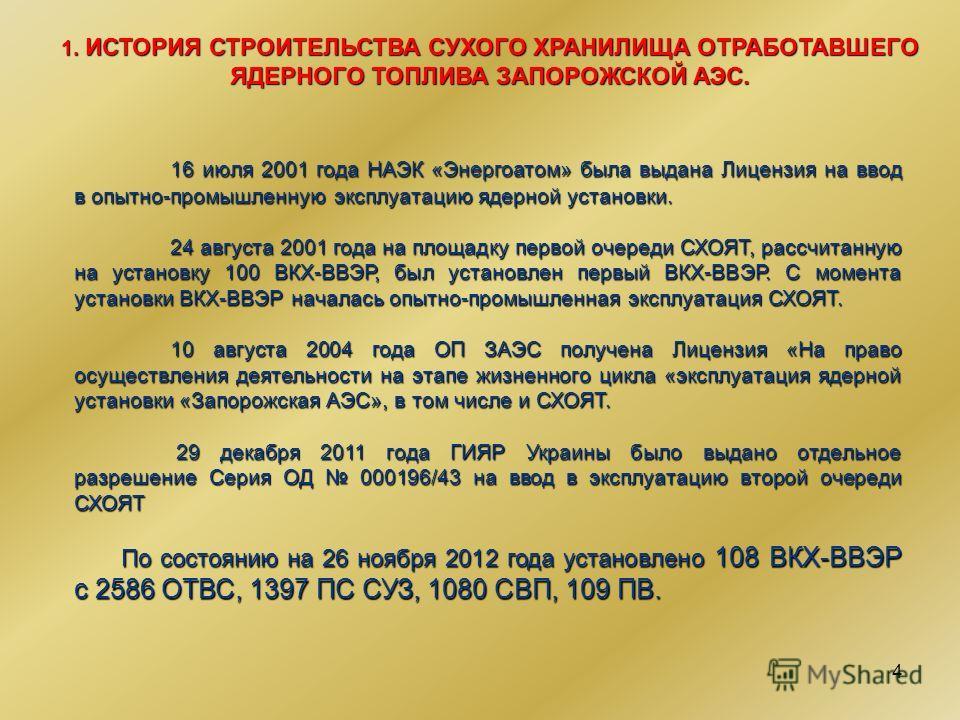 4 1. ИСТОРИЯ СТРОИТЕЛЬСТВА СУХОГО ХРАНИЛИЩА ОТРАБОТАВШЕГО ЯДЕРНОГО ТОПЛИВА ЗАПОРОЖСКОЙ АЭС. 16 июля 2001 года НАЭК «Энергоатом» была выдана Лицензия на ввод в опытно-промышленную эксплуатацию ядерной установки. 24 августа 2001 года на площадку первой