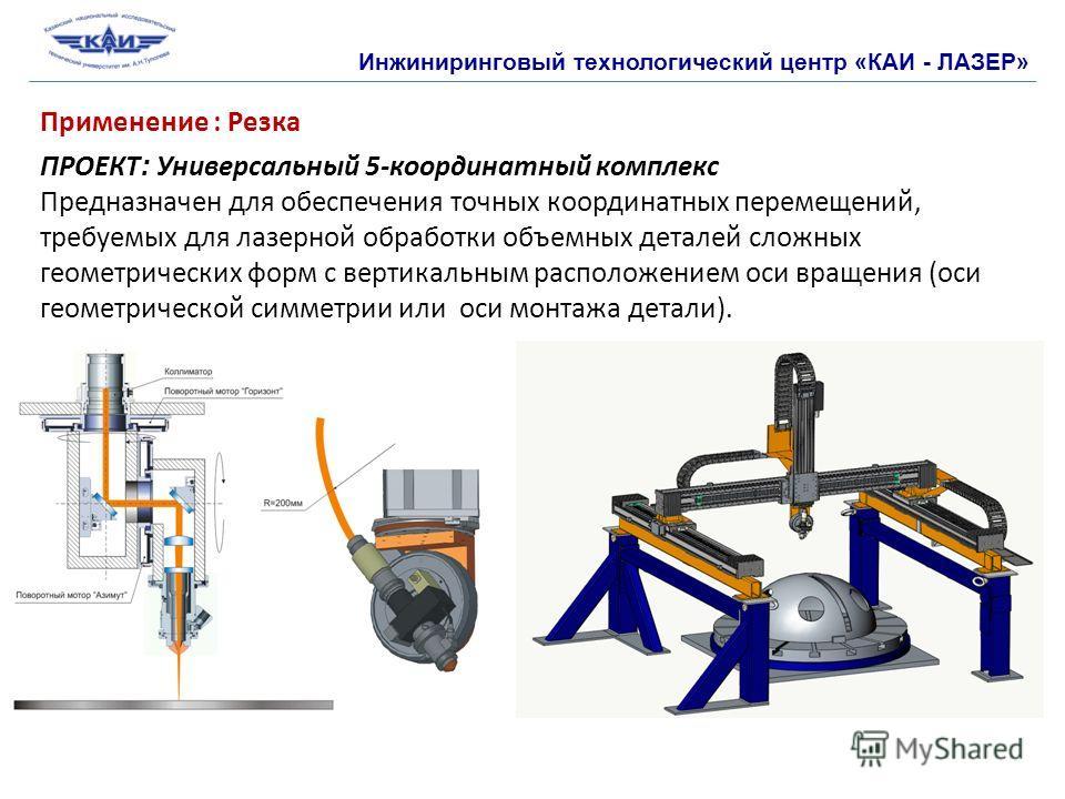 Инжиниринговый технологический центр «КАИ - ЛАЗЕР» Применение : Резка ПРОЕКТ : Универсальный 5-координатный комплекс Предназначен для обеспечения точных координатных перемещений, требуемых для лазерной обработки объемных деталей сложных геометрически
