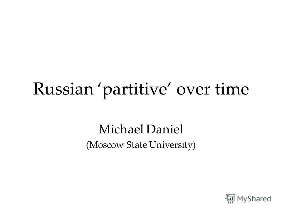 Russian partitive over time Michael Daniel (Moscow State University)