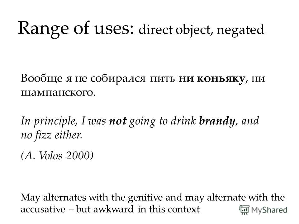 Range of uses: direct object, negated In principle, I was not going to drink brandy, and no fizz either. (A. Volos 2000) Вообще я не собирался пить ни коньяку, ни шампанского. May alternates with the genitive and may alternate with the accusative – b