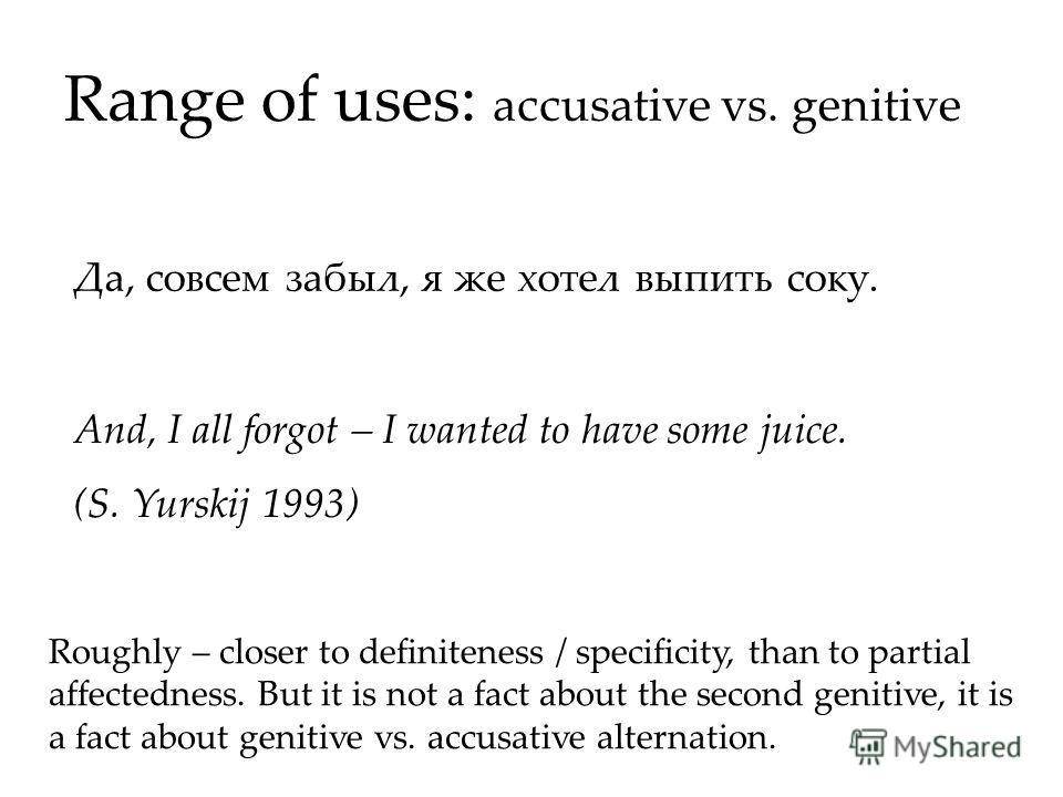 Range of uses: accusative vs. genitive And, I all forgot – I wanted to have some juice. (S. Yurskij 1993) Да, совсем забыл, я же хотел выпить соку. Roughly – closer to definiteness / specificity, than to partial affectedness. But it is not a fact abo