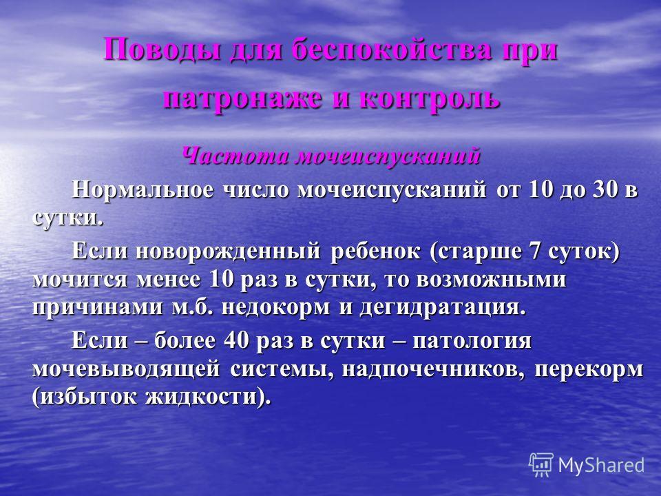 Поводы для беспокойства при патронаже и контроль Частота мочеиспусканий Нормальное число мочеиспусканий от 10 до 30 в сутки. Нормальное число мочеиспусканий от 10 до 30 в сутки. Если новорожденный ребенок (старше 7 суток) мочится менее 10 раз в сутки