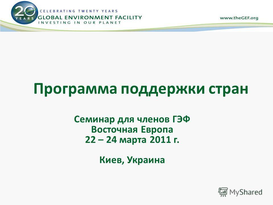 Программа поддержки стран Семинар для членов ГЭФ Восточная Европа 22 – 24 марта 2011 г. Киев, Украина