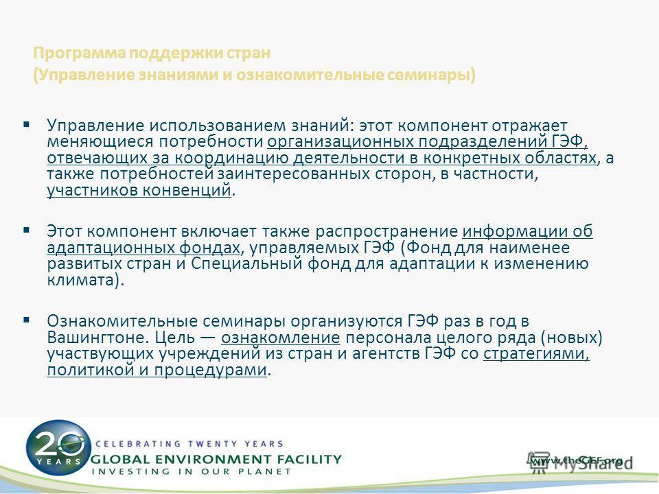 Программа поддержки стран (Управление знаниями и ознакомительные семинары) Управление использованием знаний: этот компонент отражает меняющиеся потребности организационных подразделений ГЭФ, отвечающих за координацию деятельности в конкретных областя