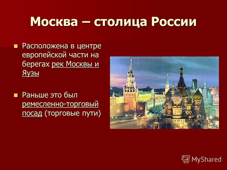 Москва – столица России Москва – столица России Расположена в центре европейской части на берегах рек Москвы и Яузы Расположена в центре европейской части на берегах рек Москвы и Яузы Раньше это был ремесленно-торговый посад (торговые пути) Раньше эт