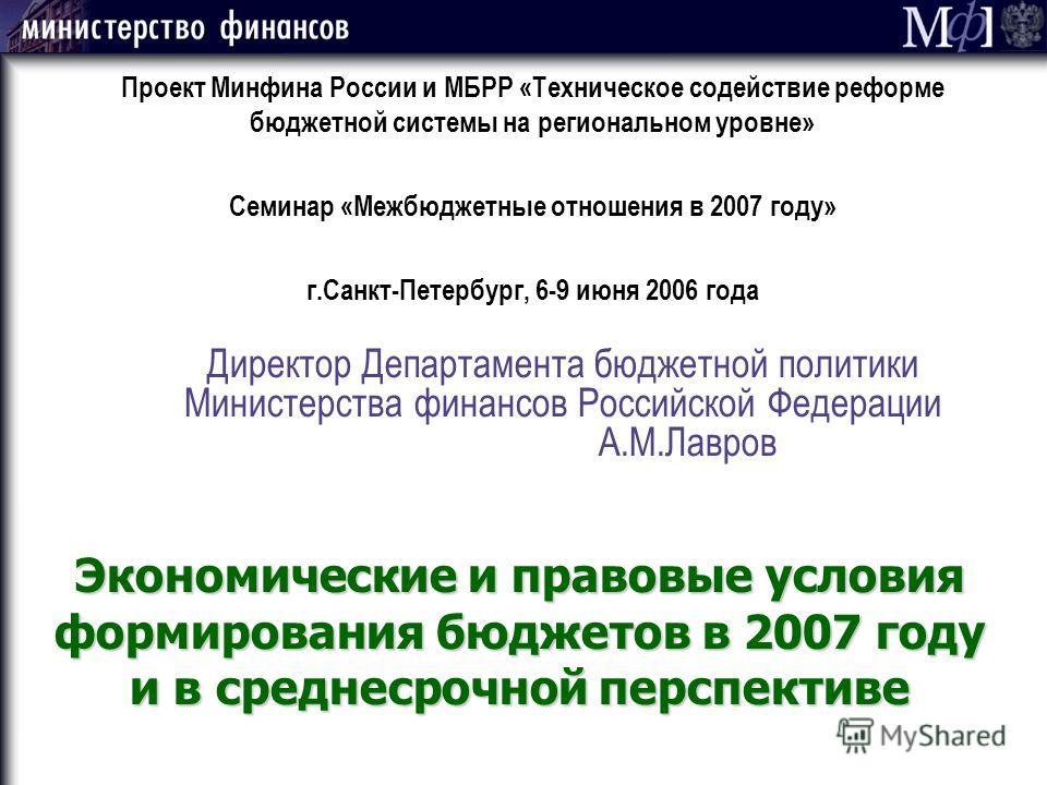 Директор Департамента бюджетной политики Министерства финансов Российской Федерации А.М.Лавров Проект Минфина России и МБРР «Техническое содействие реформе бюджетной системы на региональном уровне» Семинар «Межбюджетные отношения в 2007 году» г.Санкт