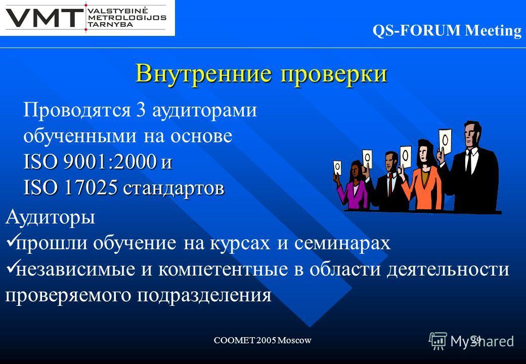 COOMET 2005 Moscow29 Внутренние проверки QS-FORUM Meeting Проводятся 3 аудиторами обученными на основе ISO 9001:2000 и ISO 17025 стандартов Аудиторы прошли обучение на курсах и семинарах независимые и компетентные в области деятельности проверяемого