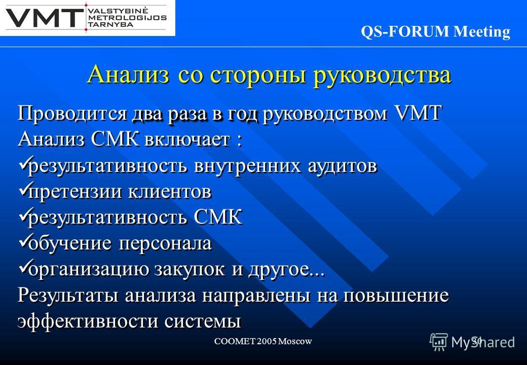 COOMET 2005 Moscow30 Анализ со стороны руководства QS-FORUM Meeting два раза в год Проводится два раза в год руководством VMT Анализ СМК включает : результативность внутренних аудитов претензии клиентов результативность СМК обучение персонала организ