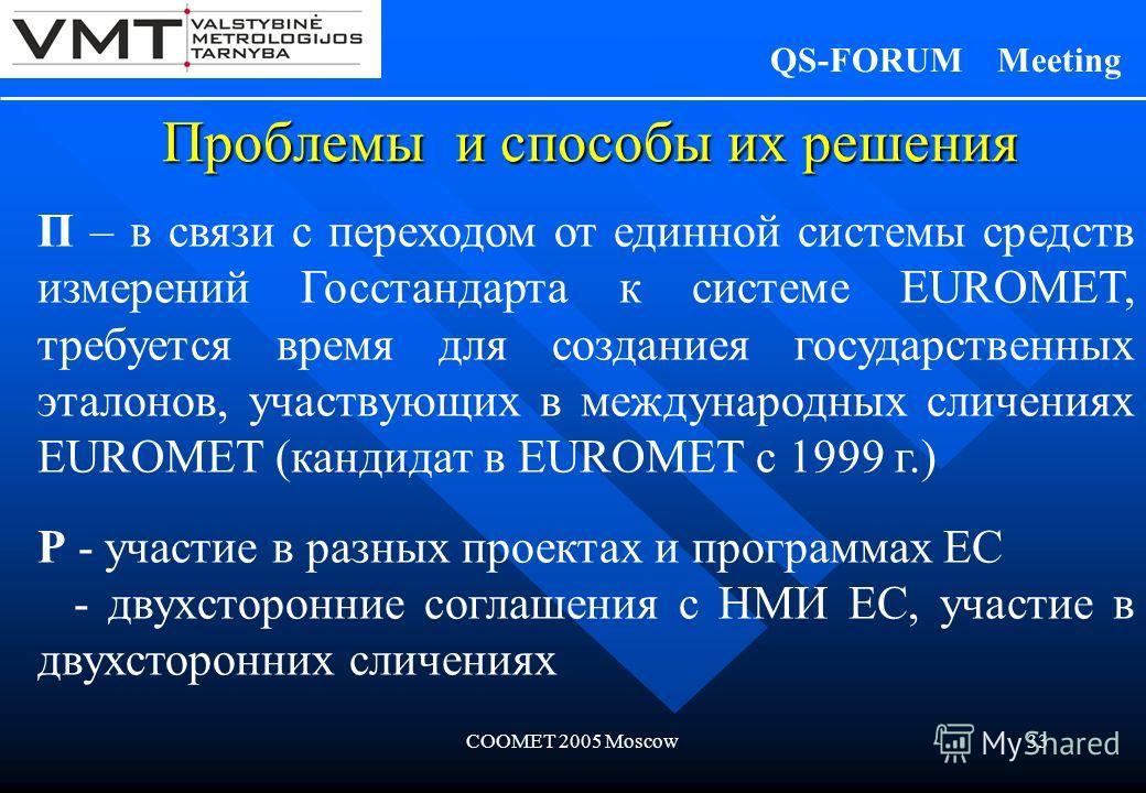 COOMET 2005 Moscow33 Проблемы и способы их решения QS-FORUM Meeting П – в связи с переходом от единной системы средств измерений Госстандарта к системе EUROMET, требуется время для созданиея государственных эталонов, участвующих в международных сличе