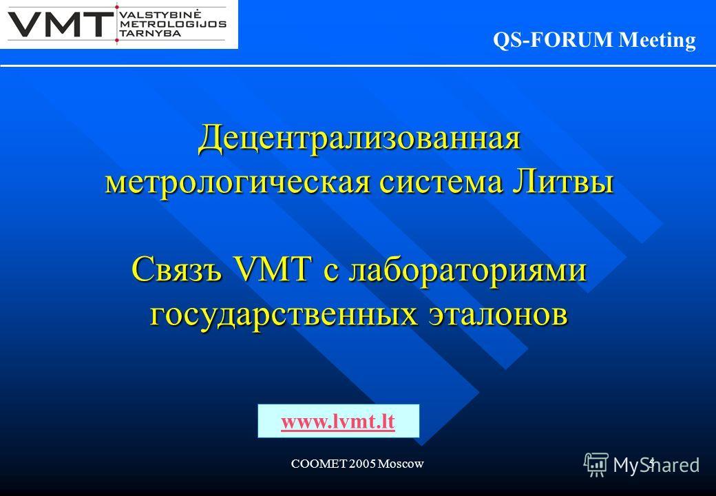 COOMET 2005 Moscow5 Децентрализованная мeтрологическая система Литвы Связъ VMT с лабораториями государственных эталонов QS-FORUM Meeting www.lvmt.lt