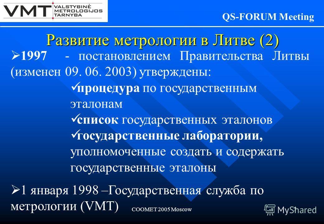 COOMET 2005 Moscow7 Развитие метрологии в Литве (2) QS-FORUM Meeting 1997 - постановлением Правительства Литвы (изменен 09. 06. 2003) утверждены: процедура по государственным эталонам список государственных эталонов государственные лаборатории, уполн