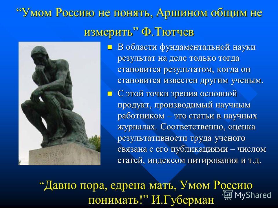 Умом Россию не понять, Аршином общим не измерить Ф.Тютчев В области фундаментальной науки результат на деле только тогда становится результатом, когда он становится известен другим ученым. С этой точки зрения основной продукт, производимый научным ра